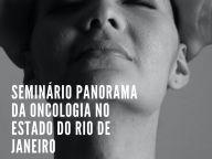 CONSELHO ESTADUAL DE SAÚDE REALIZA EM FEVEREIRO SEMINÁRIO SOBRE O PANORAMA DA ONCOLOGIA NO ESTADO DO RIO